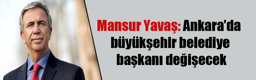 Mansur Yavaş: Ankara'da büyükşehir belediye başkanı değişecek