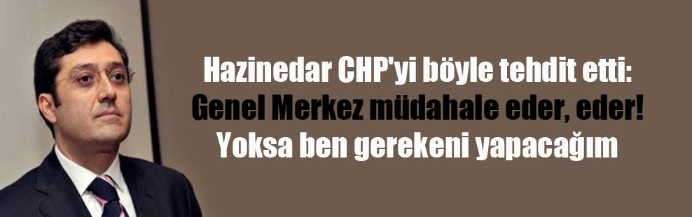 Hazinedar CHP'yi böyle tehdit etti: Genel Merkez müdahale eder, eder! Yoksa ben gerekeni yapacağım