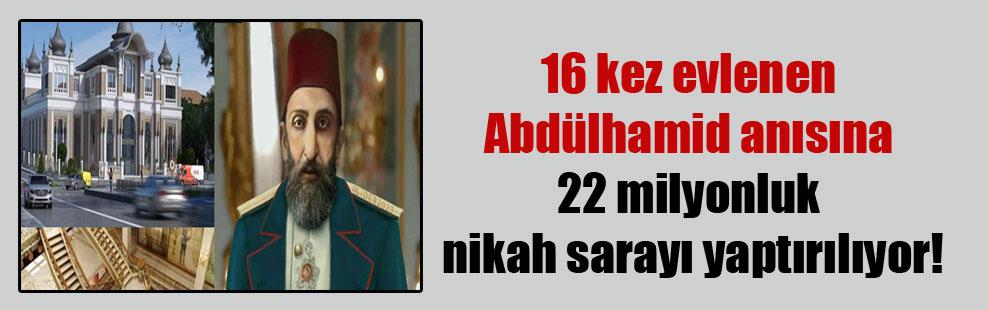 16 kez evlenen Abdülhamid anısına 22 milyonluk nikah sarayı yaptırılıyor!