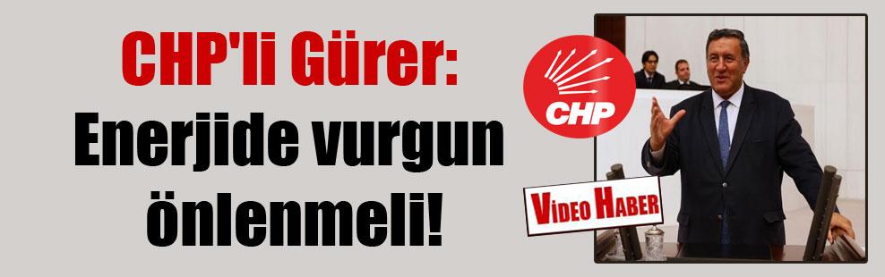 CHP'li Gürer: Enerjide vurgun önlenmeli!