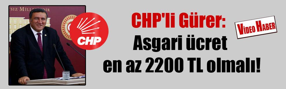 CHP'li Gürer: Asgari ücret en az 2200 TL olmalı!