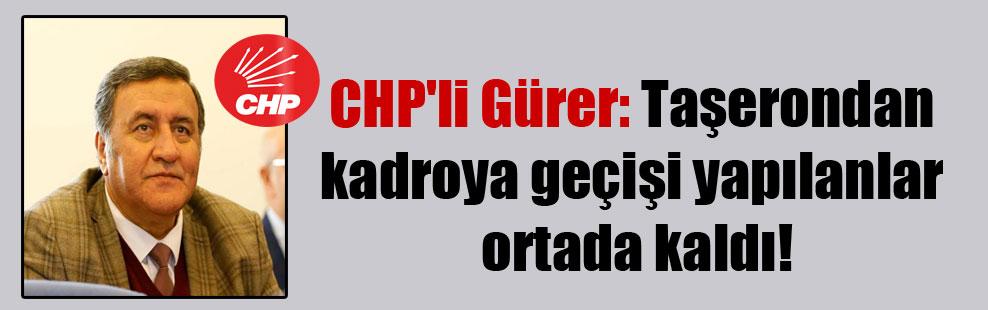 CHP'li Gürer: Taşerondan kadroya geçişi yapılanlar ortada kaldı!