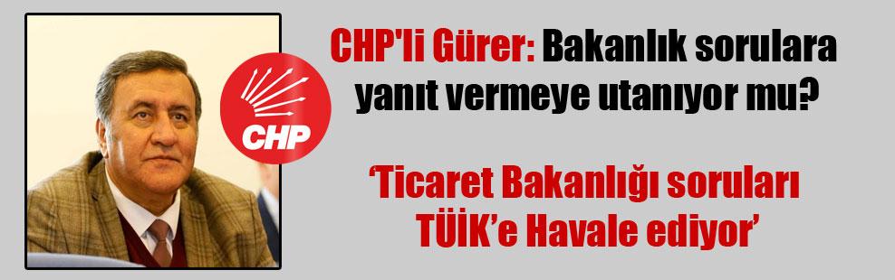 CHP'li Gürer: Bakanlık sorulara yanıt vermeye utanıyor mu?