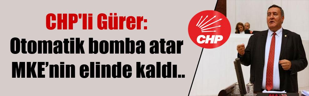 CHP'li Gürer: Otomatik bomba atar MKE'nin elinde kaldı..