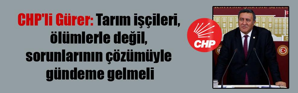 CHP'li Gürer: Tarım işçileri, ölümlerle değil, sorunlarının çözümüyle gündeme gelmeli