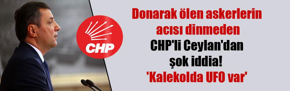 Donarak ölen askerlerin acısı dinmeden CHP'li Ceylan'dan şok iddia! 'Kalekolda UFO var'