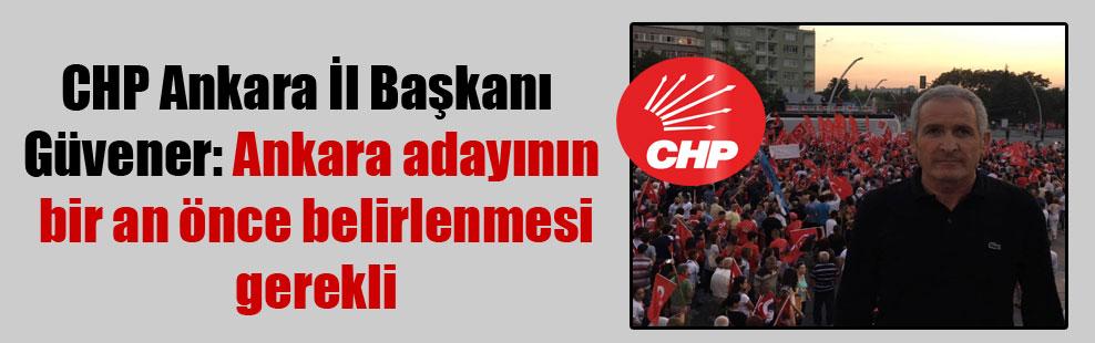 CHP Ankara İl Başkanı Güvener: Ankara adayının bir an önce belirlenmesi gerekli