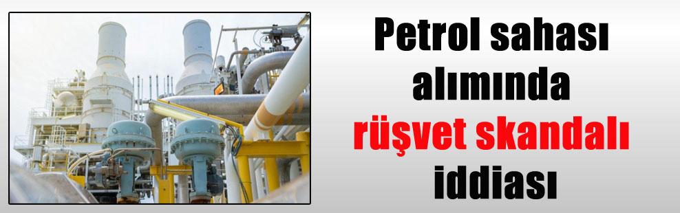 Petrol sahası alımında rüşvet skandalı iddiası