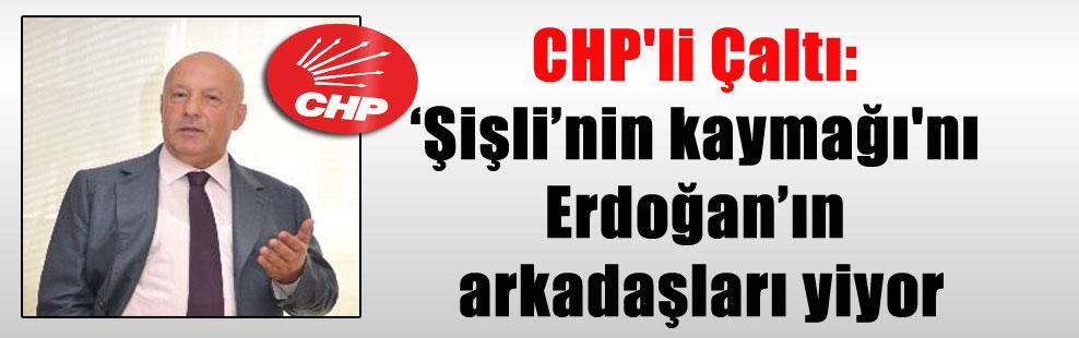 CHP'li Çaltı: 'Şişli'nin kaymağı'nı Erdoğan'ın arkadaşları yiyor