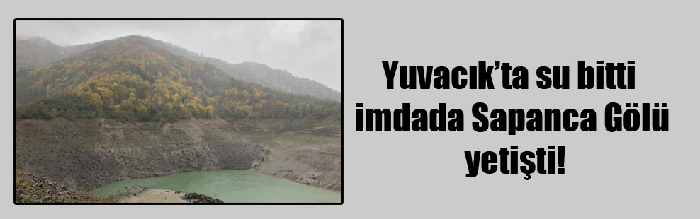 Yuvacık'ta su bitti imdada Sapanca Gölü yetişti!