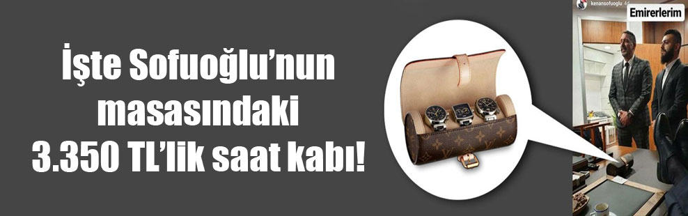 İşte Sofuoğlu'nun masasındaki 3.350 TL'lik saat kabı!