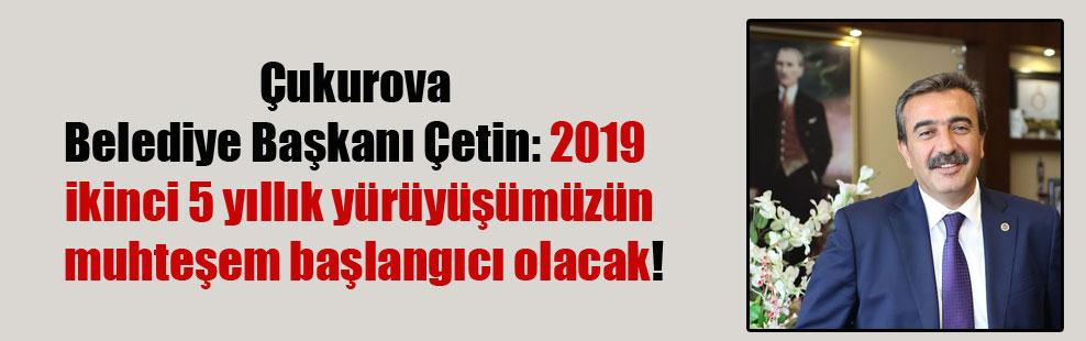 Çukurova Belediye Başkanı Çetin: 2019 ikinci 5 yıllık yürüyüşümüzün muhteşem başlangıcı olacak!