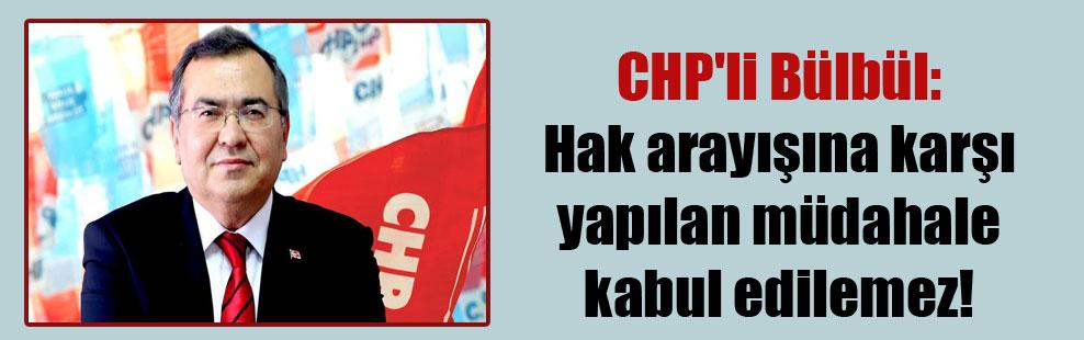 CHP'li Bülbül: Hak arayışına karşı yapılan müdahale kabul edilemez!