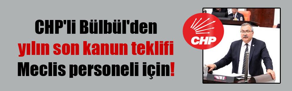 CHP'li Bülbül'den yılın son kanun teklifi Meclis personeli için!