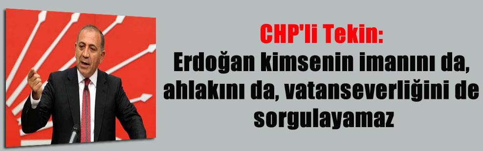 CHP'li Tekin: Erdoğan kimsenin imanını da, ahlakını da, vatanseverliğini de sorgulayamaz