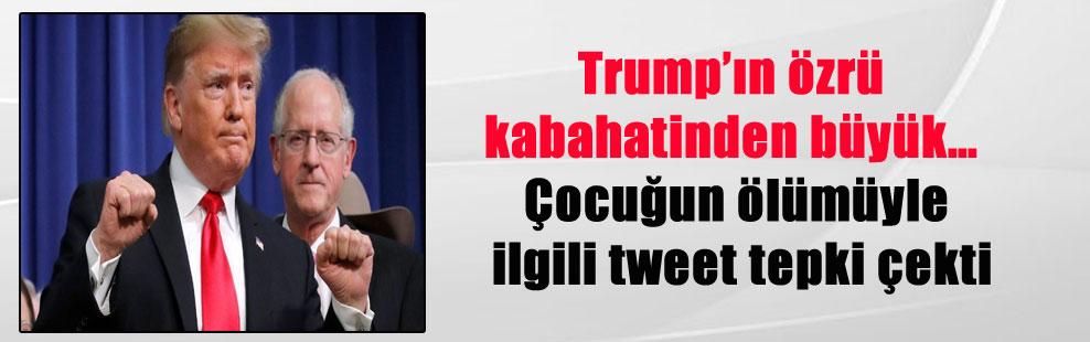 Trump'ın özrü kabahatinden büyük… Çocuğun ölümüyle ilgili tweet tepki çekti