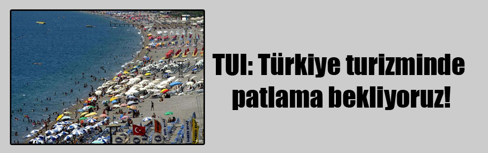 TUI: Türkiye turizminde patlama bekliyoruz!