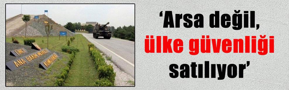 'Arsa değil, ülke güvenliği satılıyor'