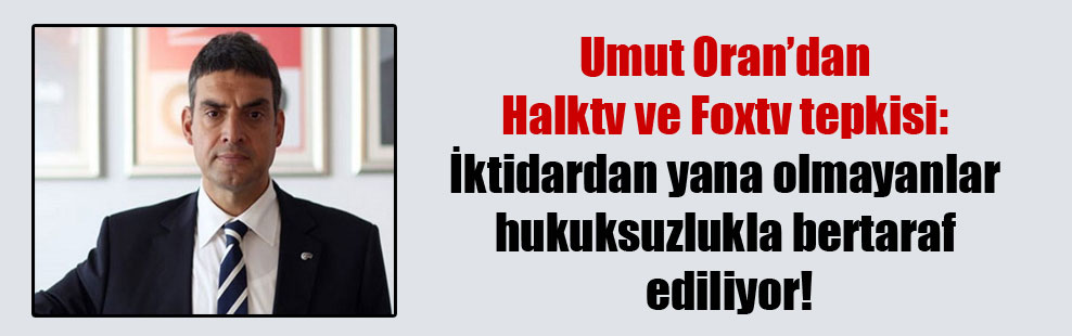 Umut Oran'dan Halktv ve Foxtv tepkisi: İktidardan yana olmayanlar hukuksuzlukla bertaraf ediliyor!