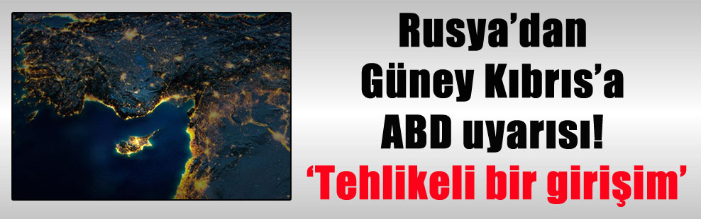 Rusya'dan Güney Kıbrıs'a ABD uyarısı! 'Tehlikeli bir girişim'