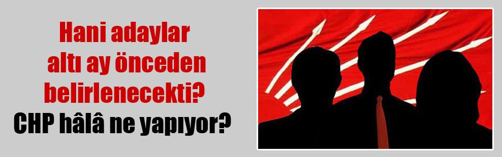 Hani adaylar altı ay önceden belirlenecekti? CHP hâlâ ne yapıyor?