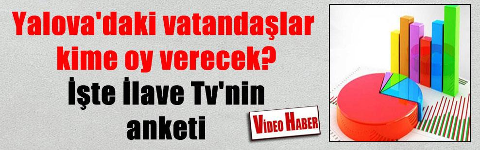 Yalova'daki vatandaşlar kime oy verecek? İşte İlave Tv'nin anketi