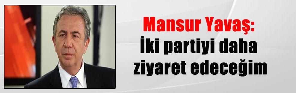 Mansur Yavaş: İki partiyi daha ziyaret edeceğim
