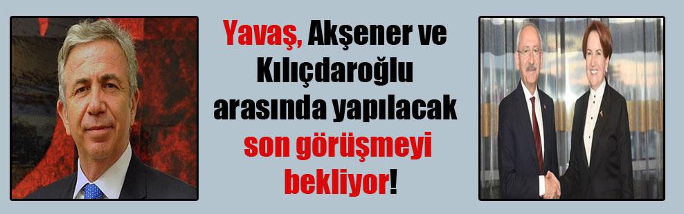 Yavaş, Akşener ve Kılıçdaroğlu arasında yapılacak son görüşmeyi bekliyor!