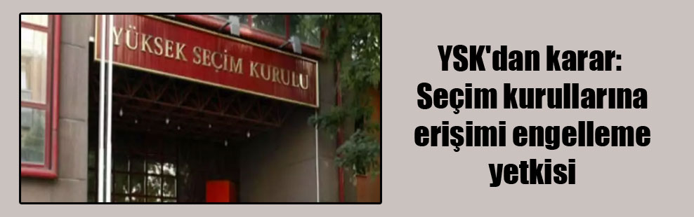 YSK'dan karar: Seçim kurullarına erişimi engelleme yetkisi