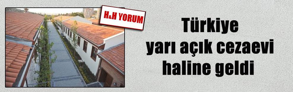 Türkiye yarı açık cezaevi haline geldi