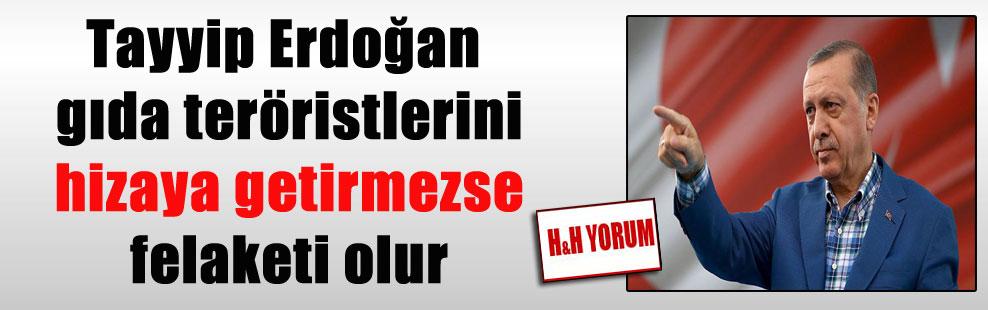 Tayyip Erdoğan gıda teröristlerini hizaya getirmezse felaketi olur