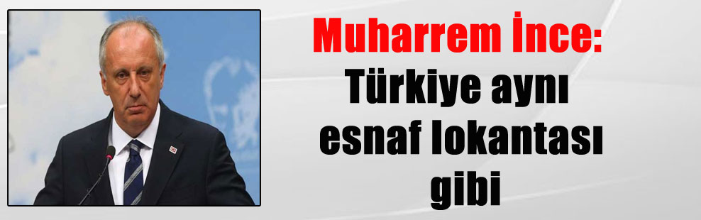 Muharrem İnce: Türkiye aynı esnaf lokantası gibi