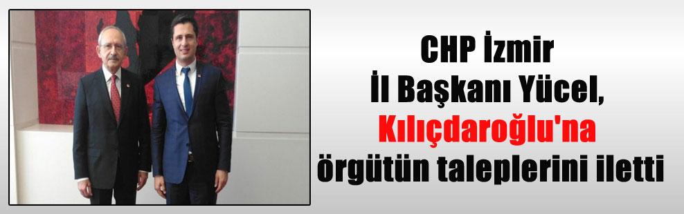 CHP İzmir İl Başkanı Yücel, Kılıçdaroğlu'na örgütün taleplerini iletti