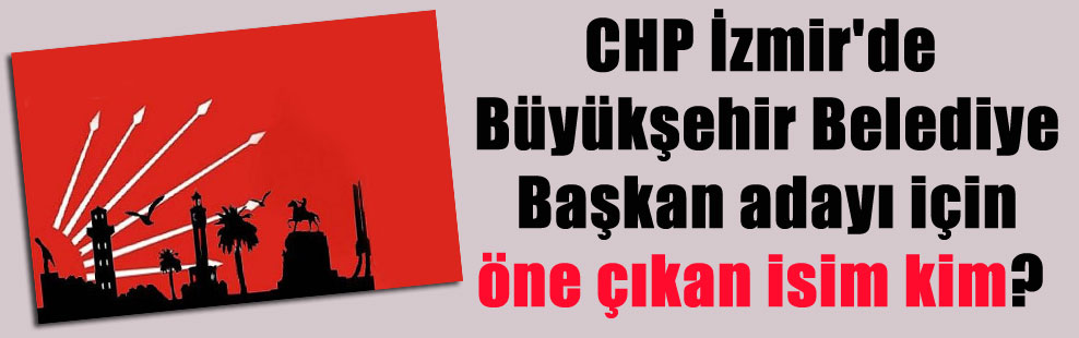 CHP İzmir'de Büyükşehir Belediye Başkan adayı için öne çıkan isim kim?