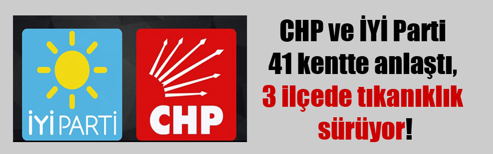 CHP ve İYİ Parti 41 kentte anlaştı, 3 ilçede tıkanıklık sürüyor!