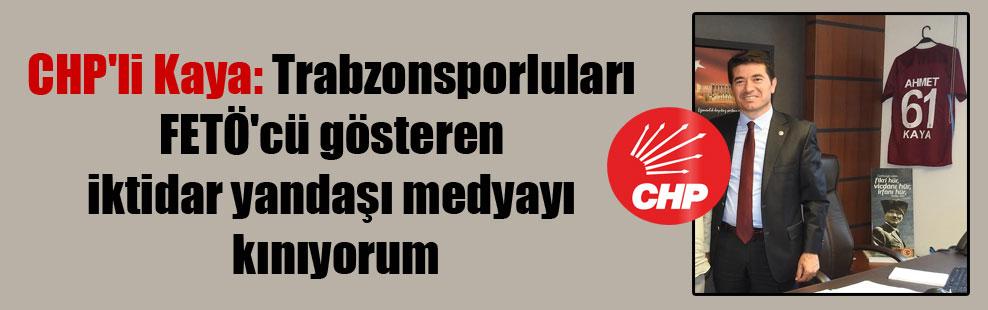 CHP'li Kaya: Trabzonsporluları FETÖ'cü gösteren iktidar yandaşı medyayı kınıyorum