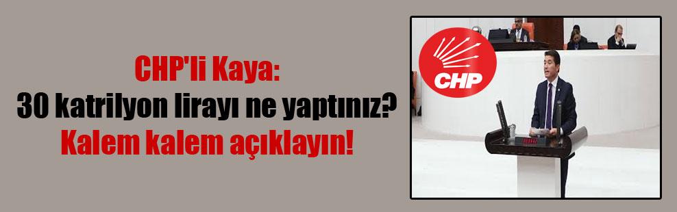 CHP'li Kaya: 30 katrilyon lirayı ne yaptınız? Kalem kalem açıklayın!