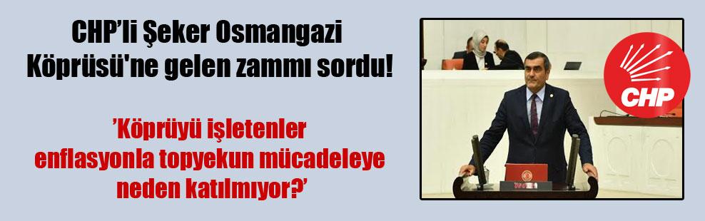 CHP'li Şeker Osmangazi Köprüsü'ne gelen zammı sordu!