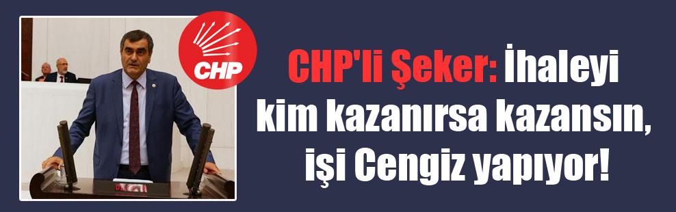 CHP'li Şeker: İhaleyi kim kazanırsa kazansın, işi Cengiz yapıyor!