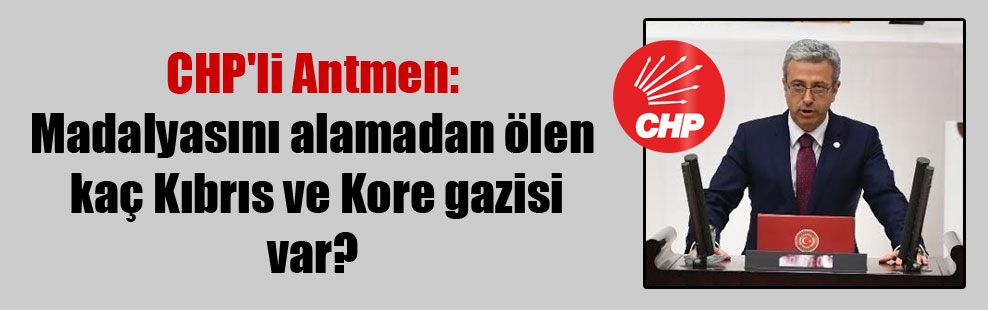 CHP'li Antmen: Madalyasını alamadan ölen kaç Kıbrıs ve Kore gazisi var?