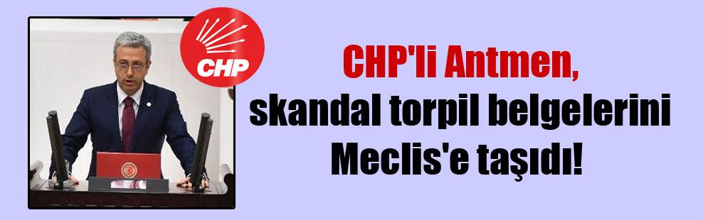 CHP'li Antmen, skandal torpil belgelerini Meclis'e taşıdı!