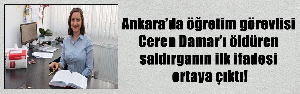 Ankara'da öğretim görevlisi Ceren Damar'ı öldüren saldırganın ilk ifadesi ortaya çıktı!