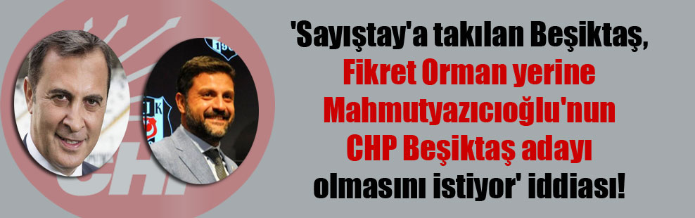 'Sayıştay'a takılan Beşiktaş, Fikret Orman yerine Mahmutyazıcıoğlu'nun CHP Beşiktaş adayı olmasını istiyor' iddiası!