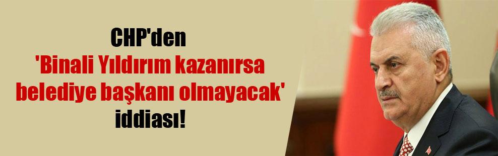 CHP'den 'Binali Yıldırım kazanırsa belediye başkanı olmayacak' iddiası!