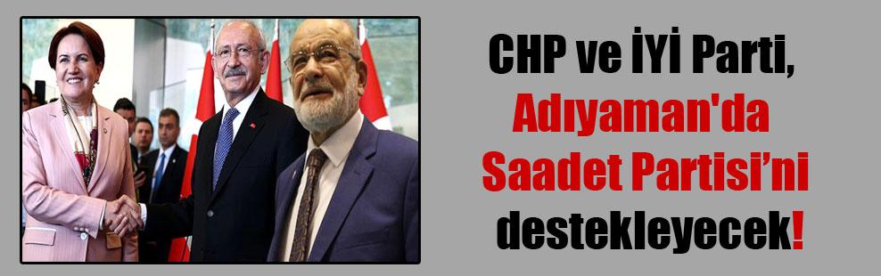 CHP ve İYİ Parti, Adıyaman'da  Saadet Partisi'ni destekleyecek!