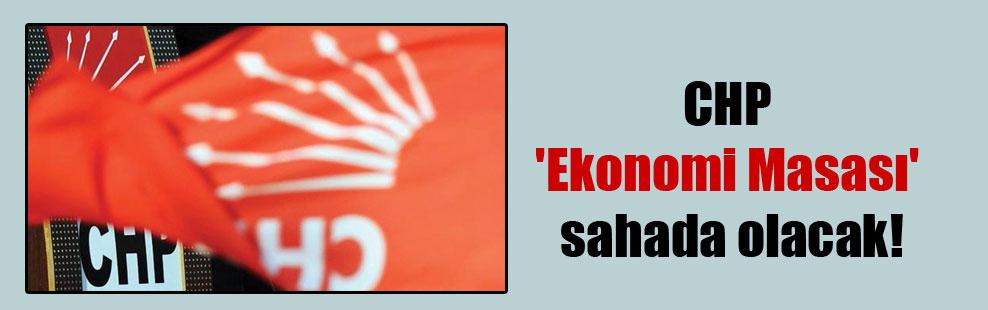 CHP 'Ekonomi Masası' sahada olacak!
