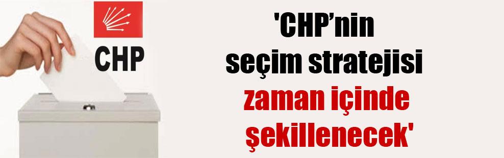 'CHP'nin seçim stratejisi zaman içinde şekillenecek'