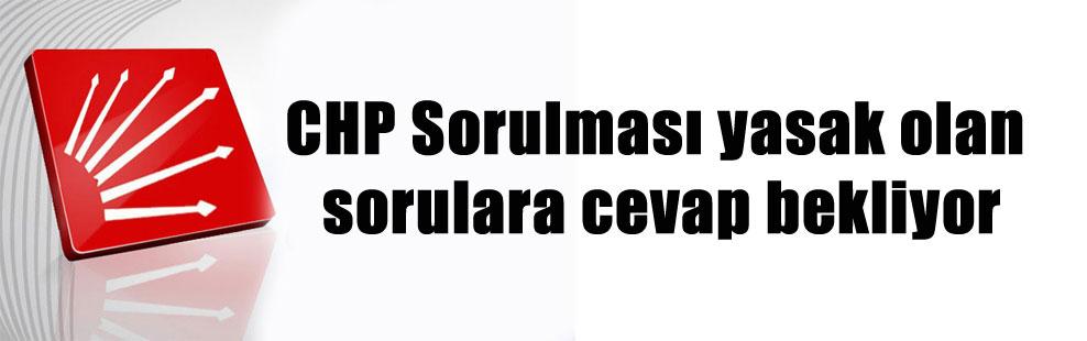CHP Sorulması yasak olan sorulara cevap bekliyor
