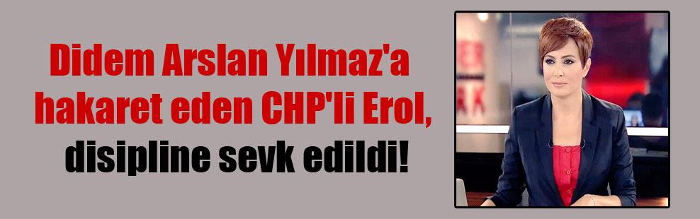 Didem Arslan Yılmaz'a hakaret eden CHP'li Erol, disipline sevk edildi!
