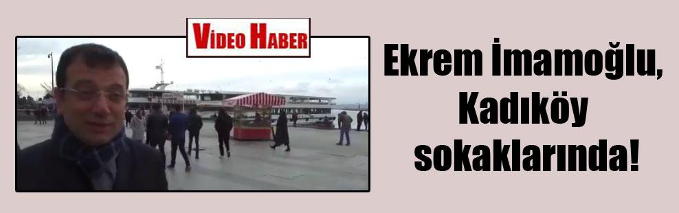 Ekrem İmamoğlu, Kadıköy sokaklarında!